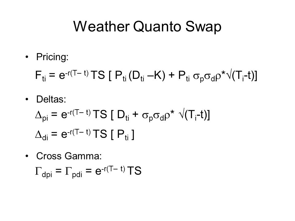 Weather Quanto Swap Pricing: Deltas: Cross Gamma: Fti = e-r(T– t) TS [ Pti (Dti –K) + Pti spsdr*(Ti-t)]